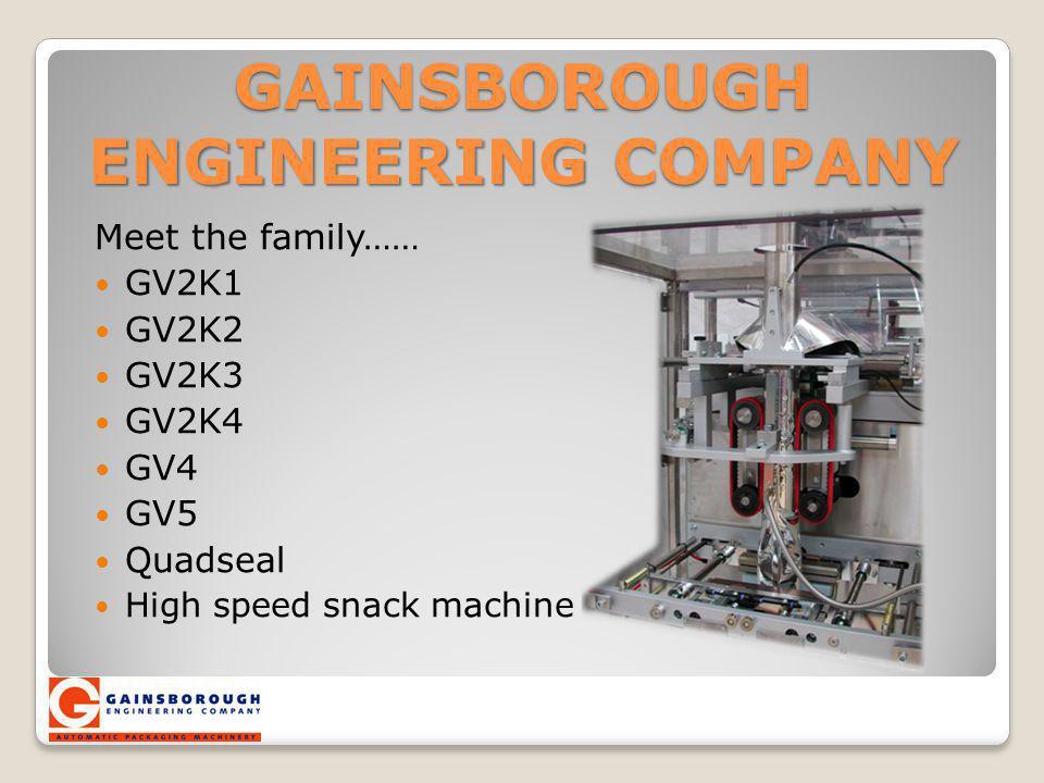 GAINSBOROUGH ENGINEERING COMPANY Meet the family…… GV2K1 GV2K2 GV2K3 GV2K4 GV4 GV5 Quadseal High speed snack machine