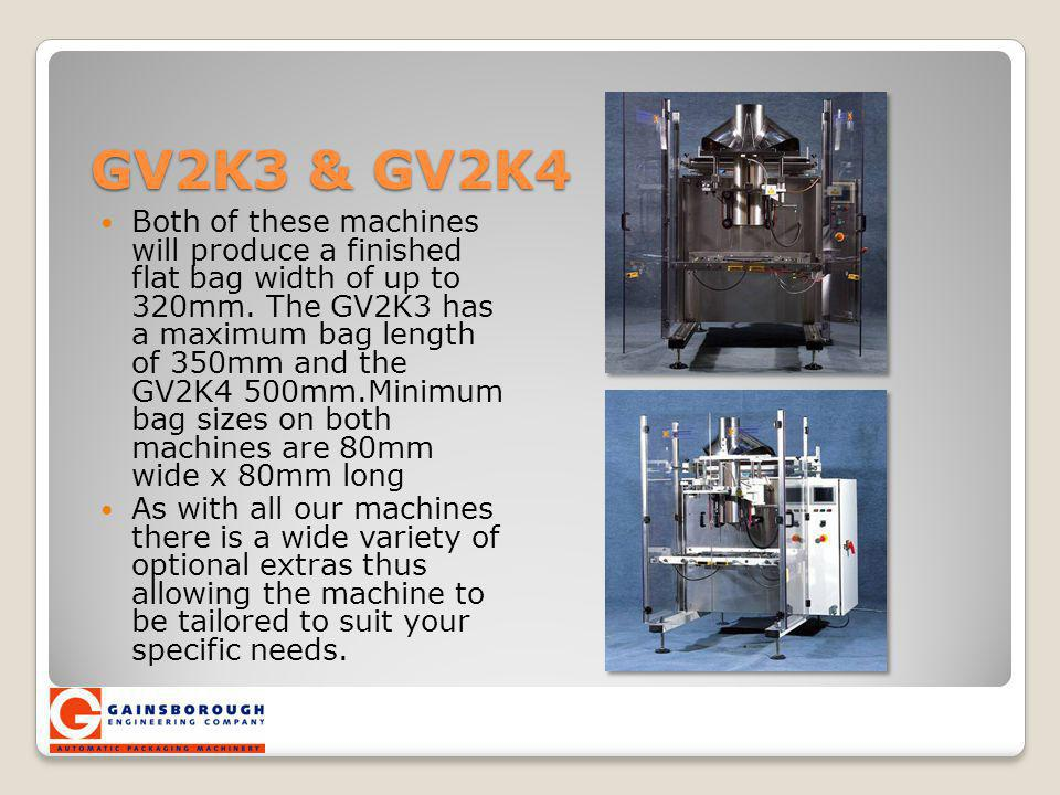 GV2K3 & GV2K4 Both of these machines will produce a finished flat bag width of up to 320mm. The GV2K3 has a maximum bag length of 350mm and the GV2K4
