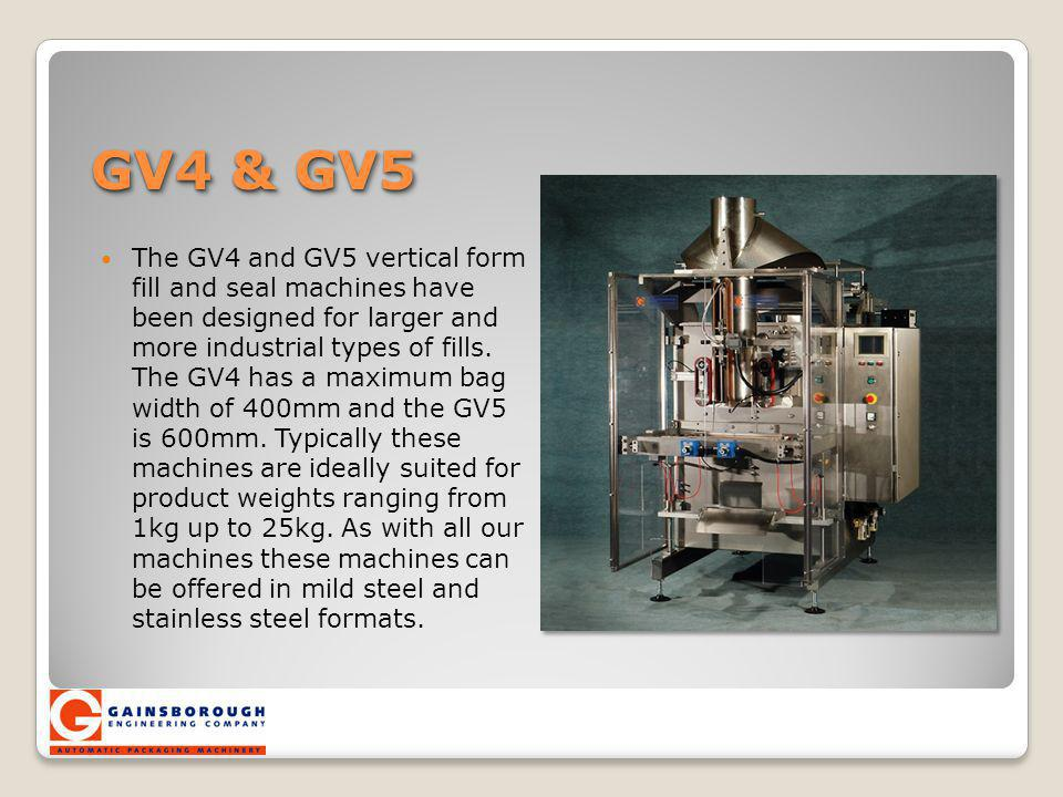 GV4 & GV5 The GV4 and GV5 vertical form fill and seal machines have been designed for larger and more industrial types of fills. The GV4 has a maximum