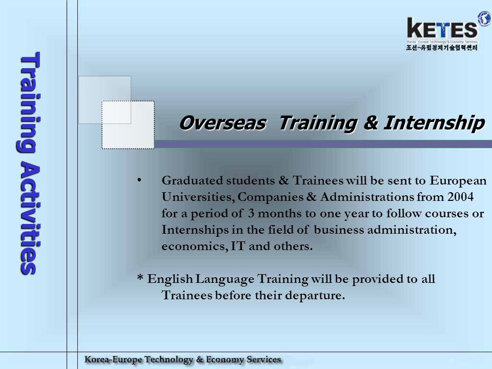 Korea-Europe Technology & Economy Services 15 Domestic Training -KETES will operate Lectures, Seminars and Courses given by Foreign Professors & Speci