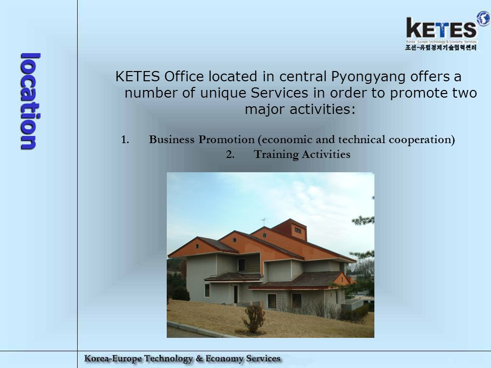 Korea-Europe Technology & Economy Services 4 location KETES Office located in central Pyongyang offers a number of unique Services in order to promote two major activities: 1.