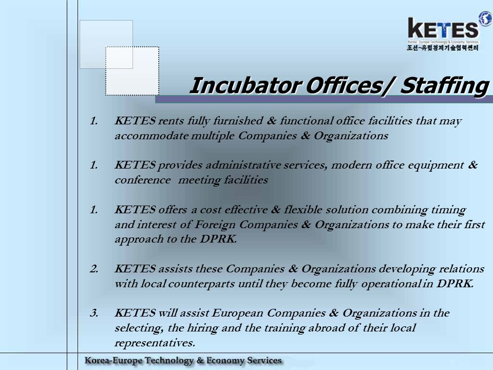 Korea-Europe Technology & Economy Services 7 Incubator Offices/ Staffing 1.KETES rents fully furnished & functional office facilities that may accommodate multiple Companies & Organizations 1.KETES provides administrative services, modern office equipment & conference meeting facilities 1.KETES offers a cost effective & flexible solution combining timing and interest of Foreign Companies & Organizations to make their first approach to the DPRK.