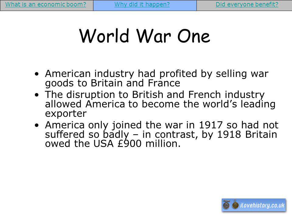 World War One American industry had profited by selling war goods to Britain and France The disruption to British and French industry allowed America