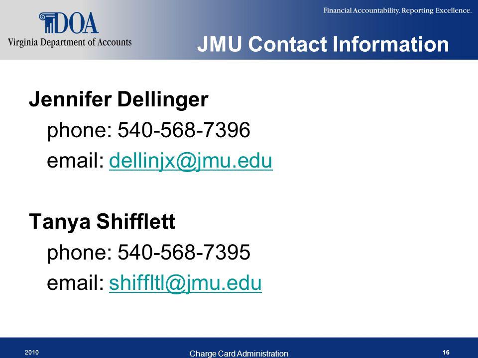 JMU Contact Information Jennifer Dellinger phone: 540-568-7396 email: dellinjx@jmu.edudellinjx@jmu.edu Tanya Shifflett phone: 540-568-7395 email: shiffltl@jmu.edushiffltl@jmu.edu 2010 Charge Card Administration 16