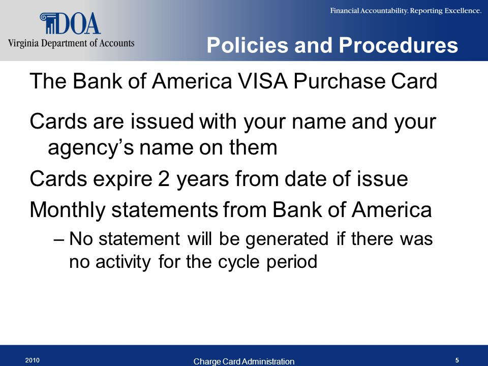 2010 Charge Card Administration 5 Policies and Procedures The Bank of America VISA Purchase Card Cards are issued with your name and your agencys name on them Cards expire 2 years from date of issue Monthly statements from Bank of America –No statement will be generated if there was no activity for the cycle period