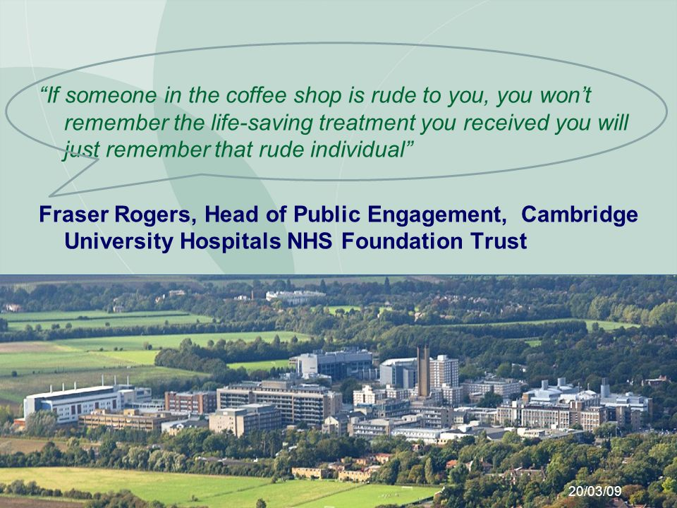 If someone in the coffee shop is rude to you, you wont remember the life-saving treatment you received you will just remember that rude individual Fraser Rogers, Head of Public Engagement, Cambridge University Hospitals NHS Foundation Trust 20/03/09
