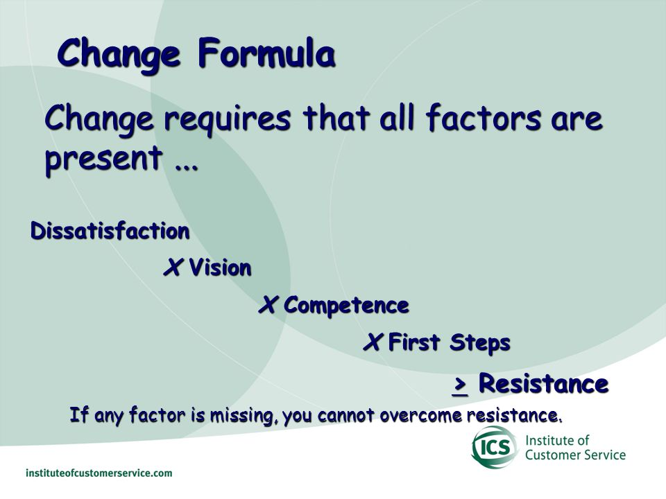 Change Formula Dissatisfaction X Vision X Vision X Competence X Competence X First Steps > Resistance > Resistance If any factor is missing, you cannot overcome resistance.