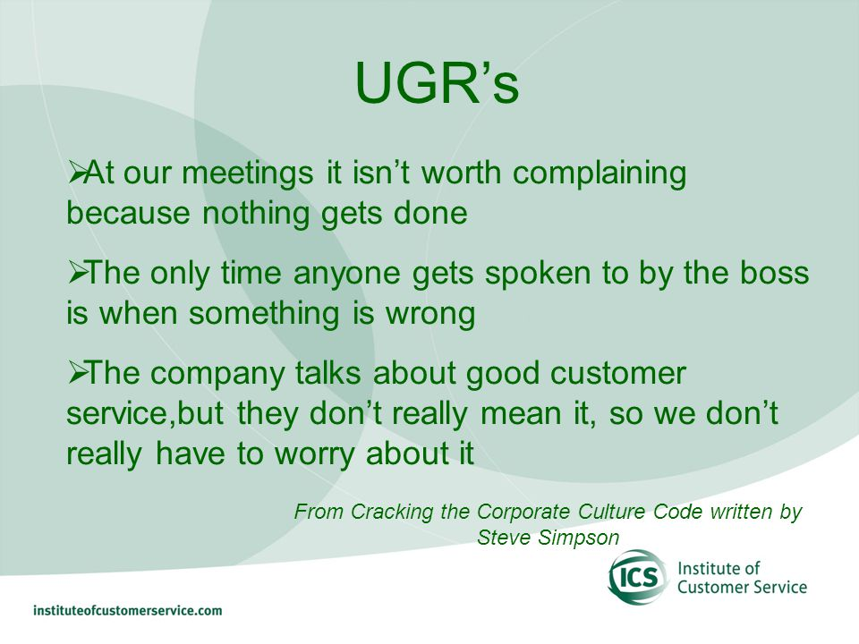 UGRs At our meetings it isnt worth complaining because nothing gets done The only time anyone gets spoken to by the boss is when something is wrong The company talks about good customer service,but they dont really mean it, so we dont really have to worry about it From Cracking the Corporate Culture Code written by Steve Simpson