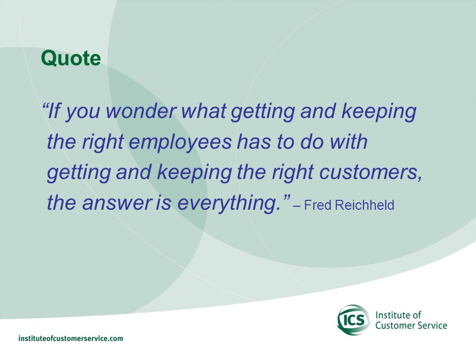 Quote If you wonder what getting and keeping the right employees has to do with getting and keeping the right customers, the answer is everything.