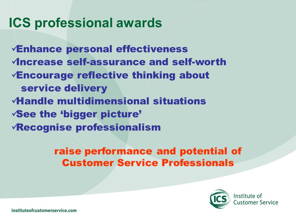 ICS professional awards Enhance personal effectiveness Increase self-assurance and self-worth Encourage reflective thinking about service delivery Handle multidimensional situations See the bigger picture Recognise professionalism raise performance and potential of Customer Service Professionals