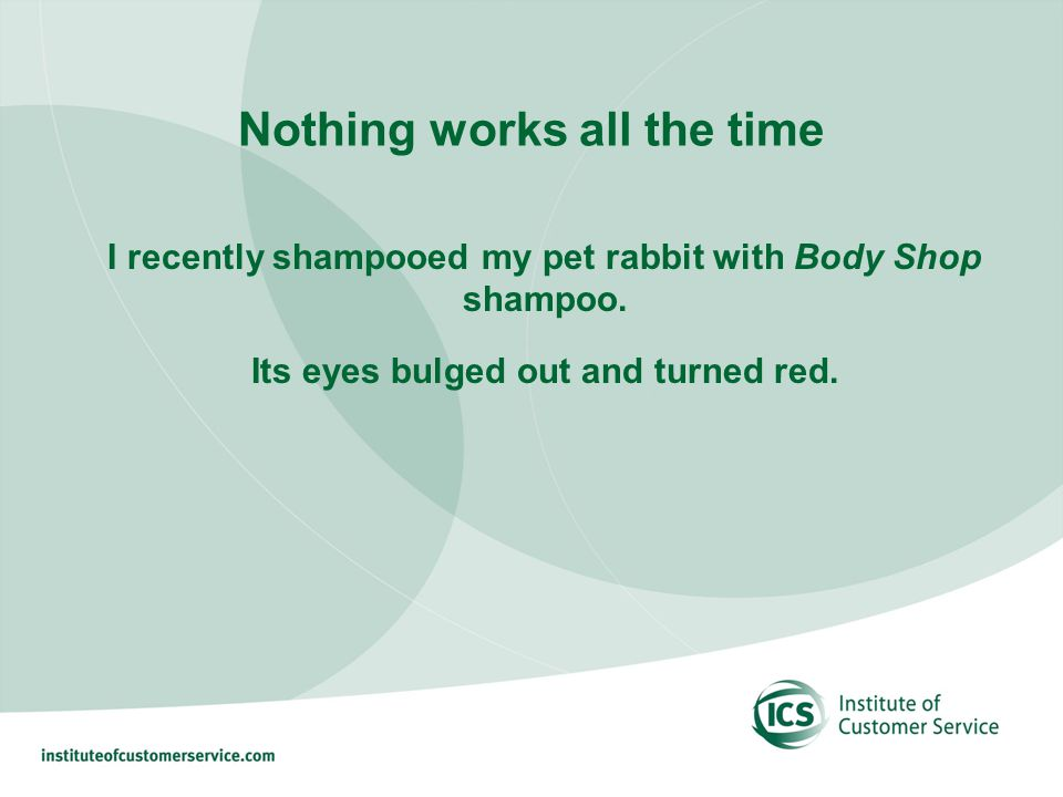 Nothing works all the time I recently shampooed my pet rabbit with Body Shop shampoo.