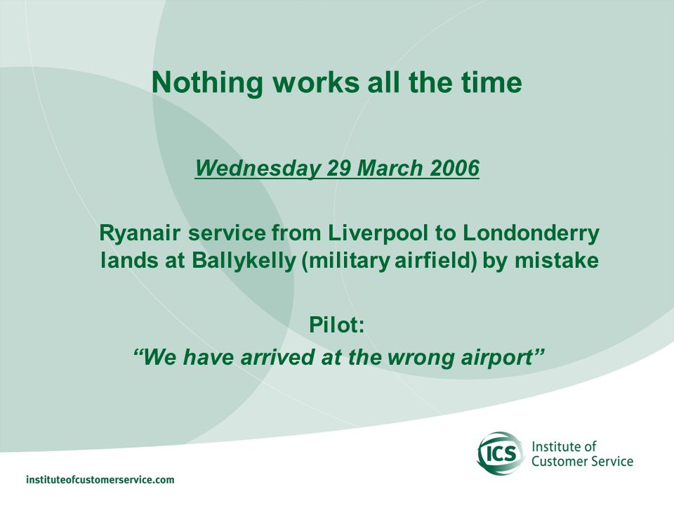 Nothing works all the time Wednesday 29 March 2006 Ryanair service from Liverpool to Londonderry lands at Ballykelly (military airfield) by mistake Pilot: We have arrived at the wrong airport