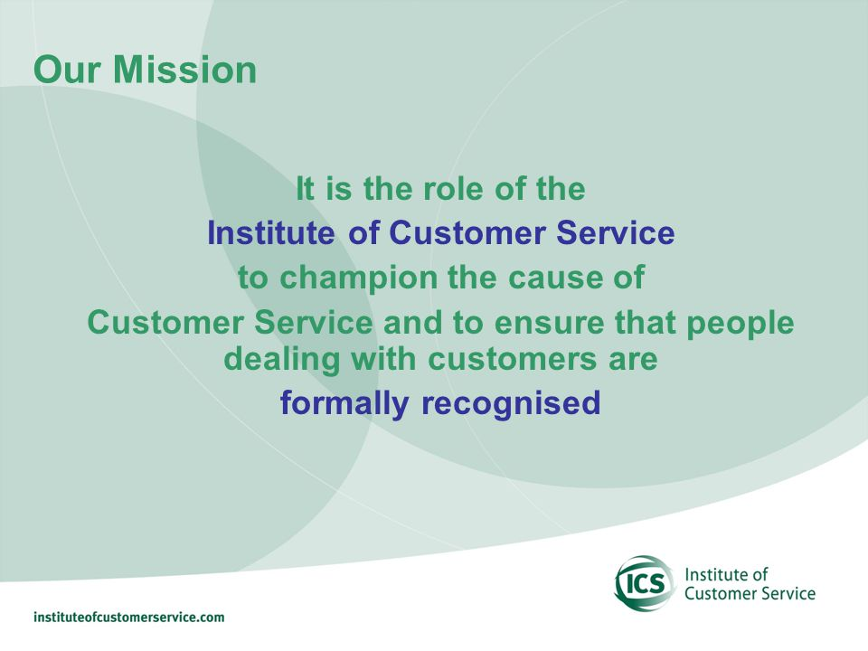 Our Mission It is the role of the Institute of Customer Service to champion the cause of Customer Service and to ensure that people dealing with customers are formally recognised