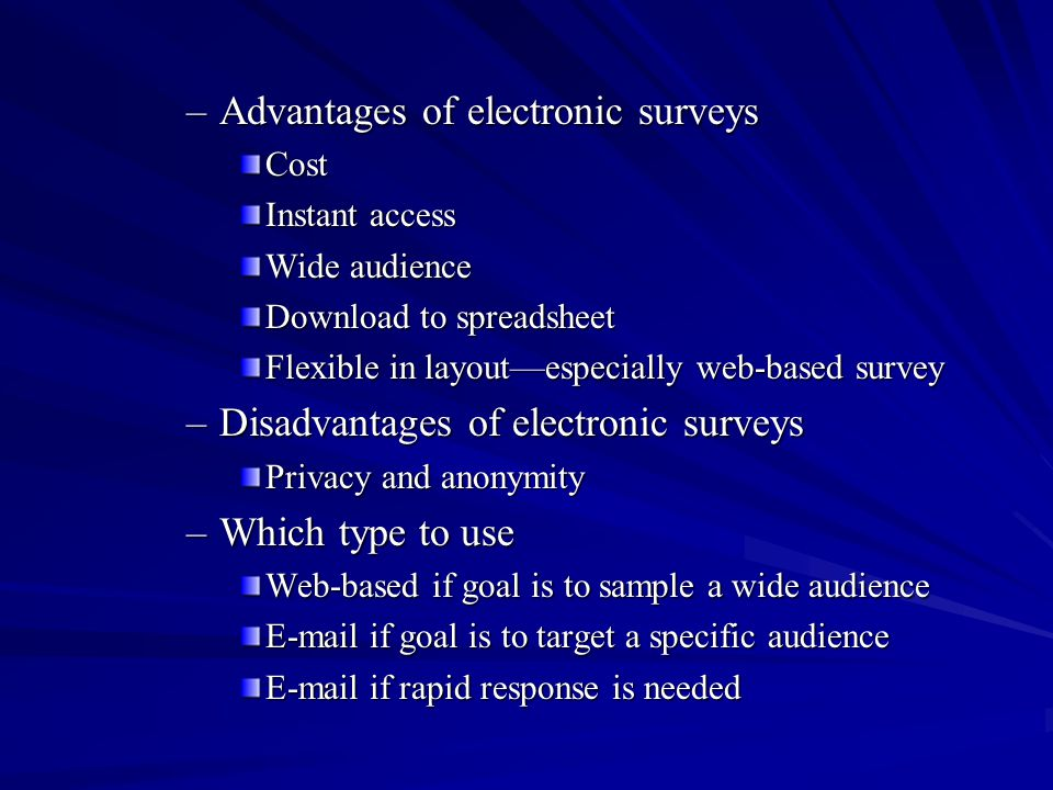 –Advantages of electronic surveys Cost Instant access Wide audience Download to spreadsheet Flexible in layoutespecially web-based survey –Disadvantag