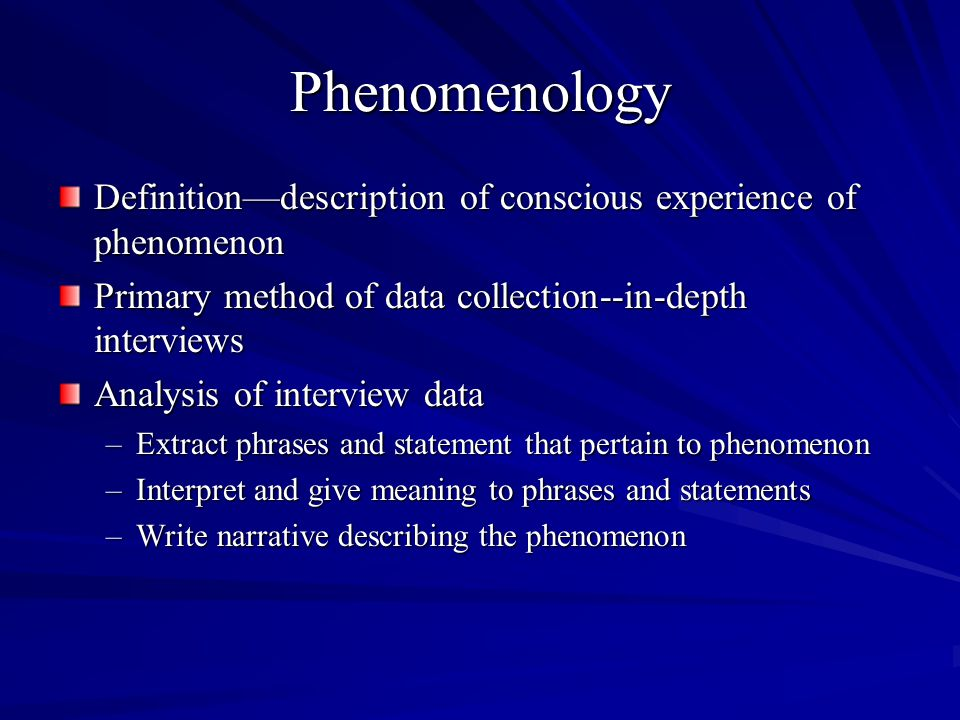 Phenomenology Definitiondescription of conscious experience of phenomenon Primary method of data collection--in-depth interviews Analysis of interview