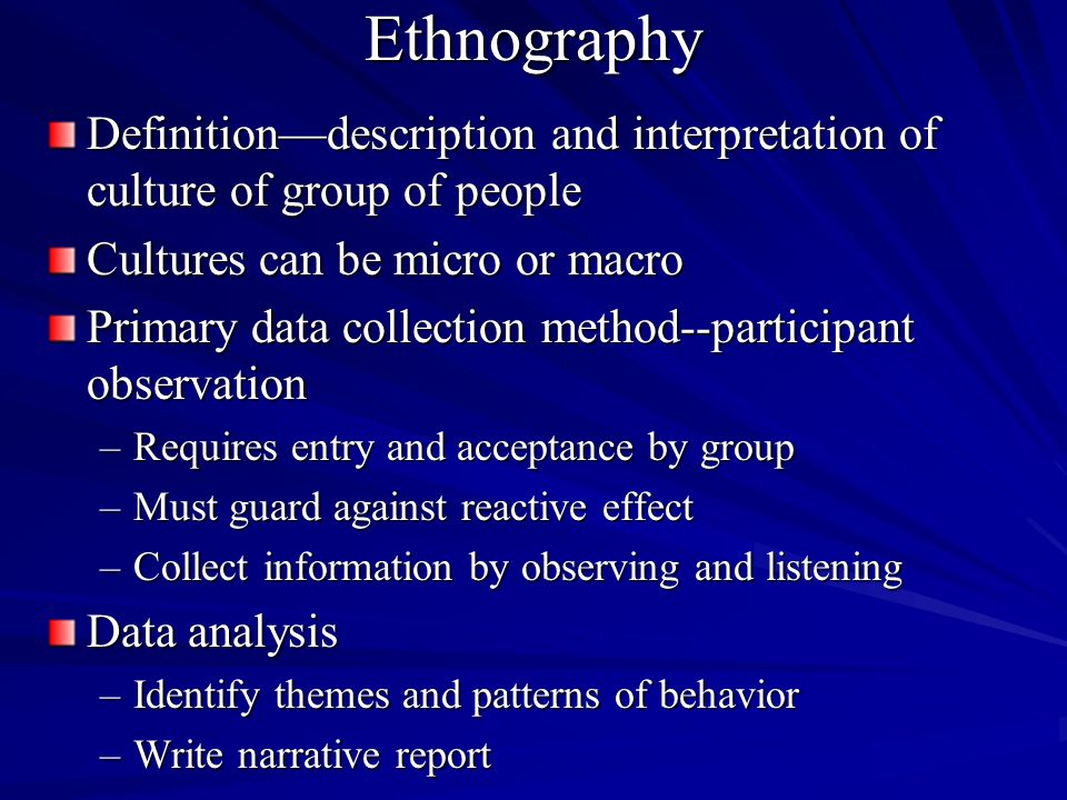 Ethnography Definitiondescription and interpretation of culture of group of people Cultures can be micro or macro Primary data collection method--part