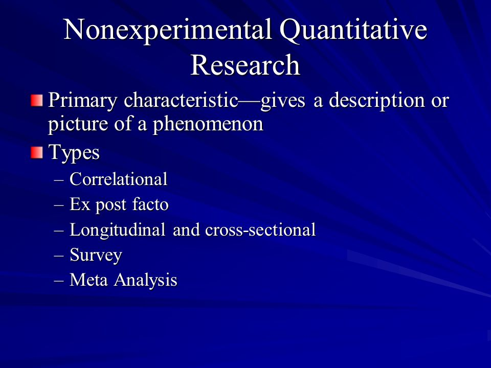 Nonexperimental Quantitative Research Primary characteristicgives a description or picture of a phenomenon Types –Correlational –Ex post facto –Longit