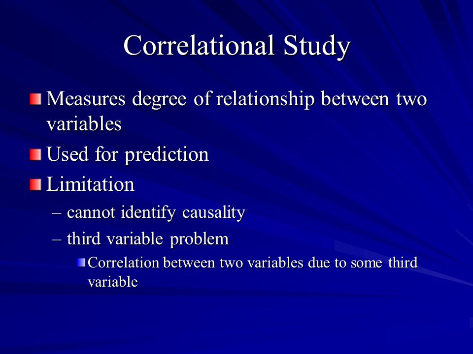 Correlational Study Measures degree of relationship between two variables Used for prediction Limitation –cannot identify causality –third variable pr