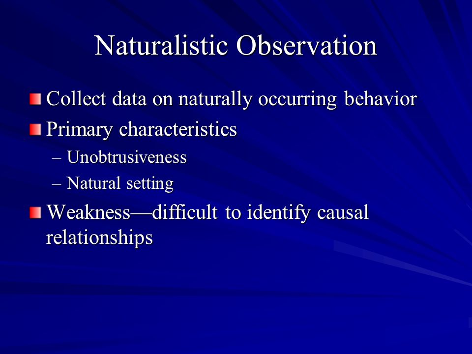 Naturalistic Observation Collect data on naturally occurring behavior Primary characteristics –Unobtrusiveness –Natural setting Weaknessdifficult to i
