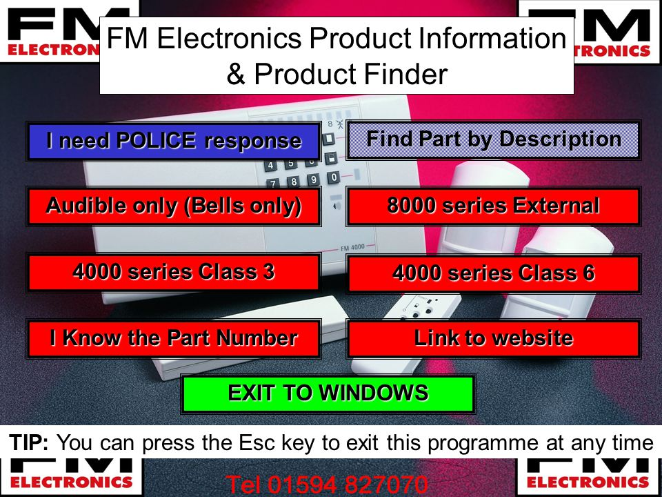 FM Electronics Product Information & Product Finder I Know the Part Number I Know the Part Number I need POLICE response I need POLICE response 4000 series Class 3 4000 series Class 3 4000 series Class 6 4000 series Class 6 8000 series External 8000 series External Audible only (Bells only) Audible only (Bells only) EXIT TO WINDOWS EXIT TO WINDOWS TIP: You can press the Esc key to exit this programme at any time Find Part by Description Find Part by Description Link to website Link to website