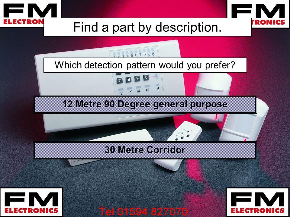 Find a part by description. 12 Metre 90 Degree general purpose 12 Metre 90 Degree general purpose 30 Metre Corridor 30 Metre Corridor Which detection