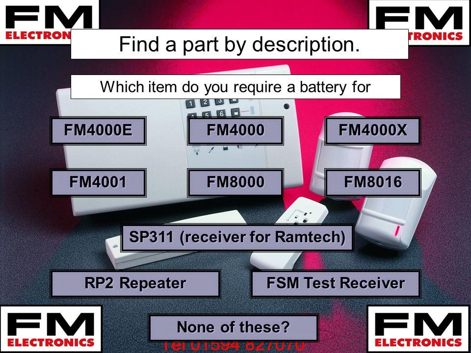 Find a part by description. FM4000E Which item do you require a battery for FM4000 FM4000X FM4001 FM8000 FM8016 RP2 Repeater RP2 Repeater SP311 (recei