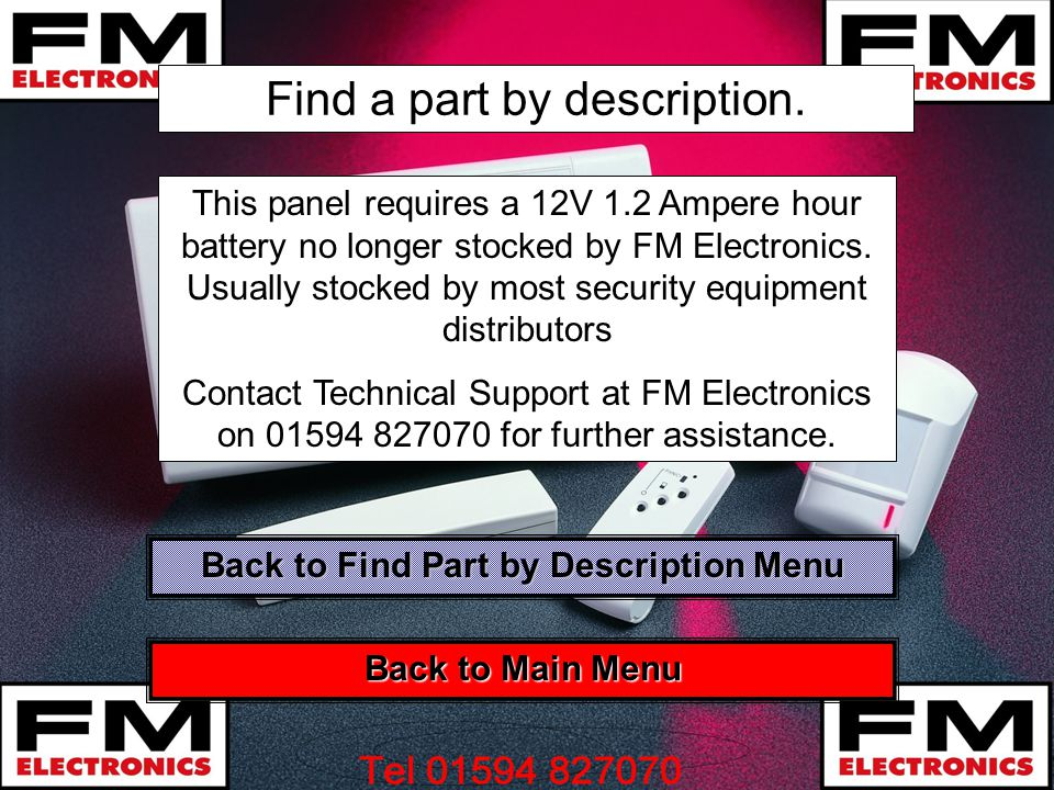 Find a part by description. This panel requires a 12V 1.2 Ampere hour battery no longer stocked by FM Electronics. Usually stocked by most security eq