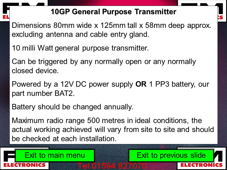 10GP General Purpose Transmitter Dimensions 80mm wide x 125mm tall x 58mm deep approx. excluding antenna and cable entry gland. 10 milli Watt general