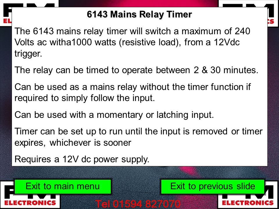 6143 Mains Relay Timer The 6143 mains relay timer will switch a maximum of 240 Volts ac witha1000 watts (resistive load), from a 12Vdc trigger.