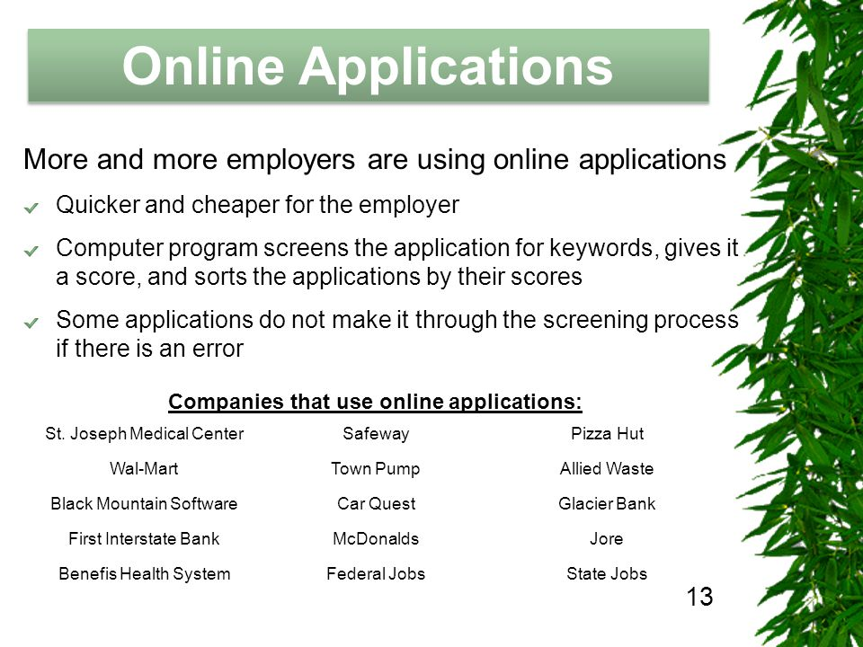 The Job Hunting Handbook Online Applications More and more employers are using online applications Quicker and cheaper for the employer Computer program screens the application for keywords, gives it a score, and sorts the applications by their scores Some applications do not make it through the screening process if there is an error Companies that use online applications: St.
