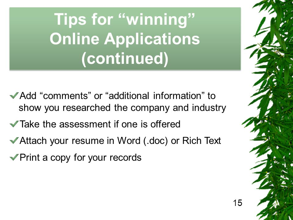 The Job Hunting Handbook Tips for winning Online Applications (continued) Tips for winning Online Applications (continued) 15 Add comments or additional information to show you researched the company and industry Take the assessment if one is offered Attach your resume in Word (.doc) or Rich Text Print a copy for your records