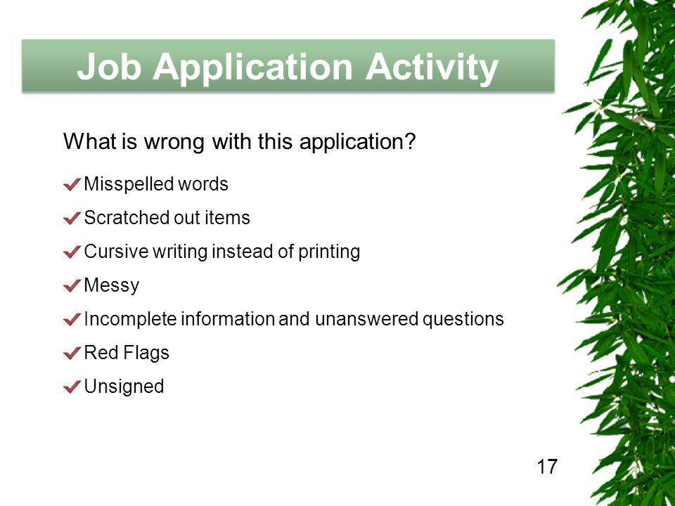 The Job Hunting Handbook Job Application Activity 17 Misspelled words Scratched out items Cursive writing instead of printing Messy Incomplete information and unanswered questions Red Flags Unsigned What is wrong with this application?