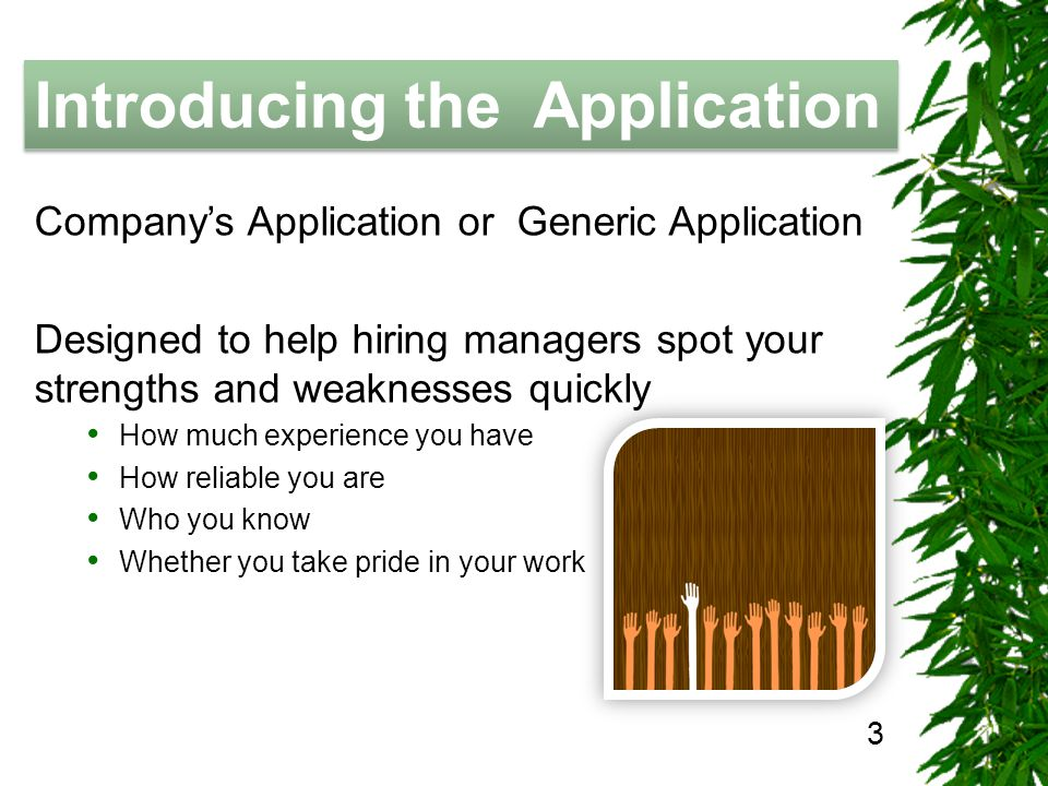 The Job Hunting Handbook Introducing the Application 3 Companys Application or Generic Application Designed to help hiring managers spot your strengths and weaknesses quickly How much experience you have How reliable you are Who you know Whether you take pride in your work