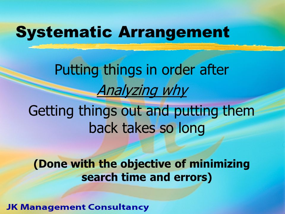 STEP II - Systematic Arrangement zAzA rational, orderly and methodical arrangement of all items we use, re-work or write off