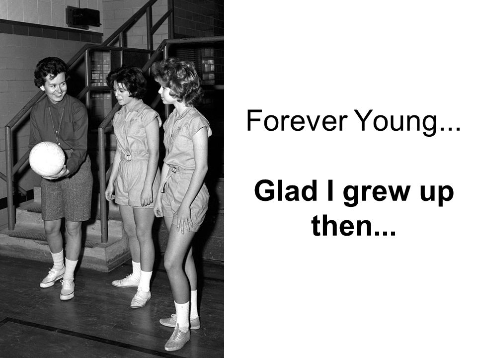Forever Young... Glad I grew up then...