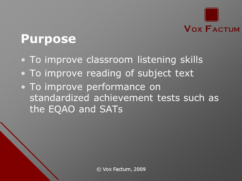 © Vox Factum, 2009 Purpose To improve classroom listening skills To improve reading of subject text To improve performance on standardized achievement tests such as the EQAO and SATs
