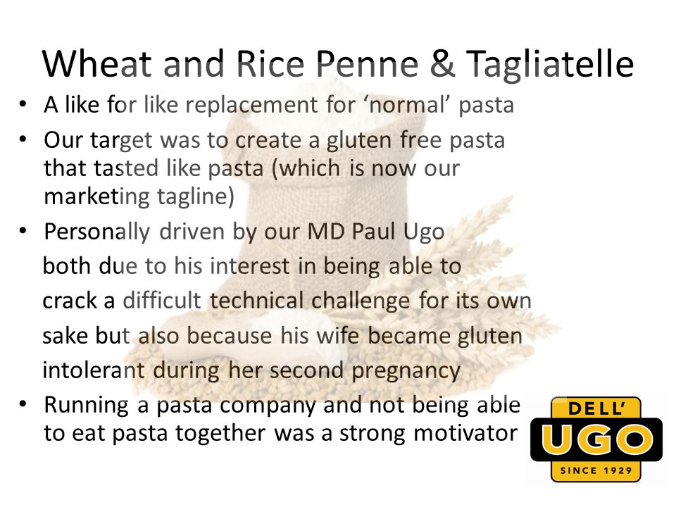 Wheat and Rice Penne & Tagliatelle A like for like replacement for normal pasta Our target was to create a gluten free pasta that tasted like pasta (which is now our marketing tagline) Personally driven by our MD Paul Ugo both due to his interest in being able to crack a difficult technical challenge for its own sake but also because his wife became gluten intolerant during her second pregnancy Running a pasta company and not being able to eat pasta together was a strong motivator