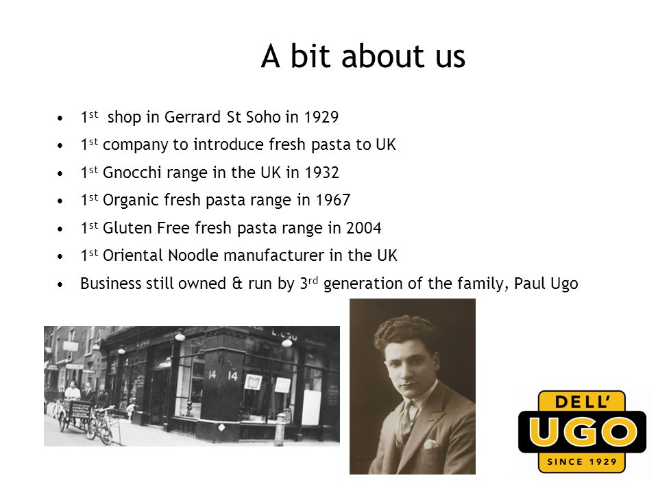 A bit about us 1 st shop in Gerrard St Soho in 1929 1 st company to introduce fresh pasta to UK 1 st Gnocchi range in the UK in 1932 1 st Organic fresh pasta range in 1967 1 st Gluten Free fresh pasta range in 2004 1 st Oriental Noodle manufacturer in the UK Business still owned & run by 3 rd generation of the family, Paul Ugo