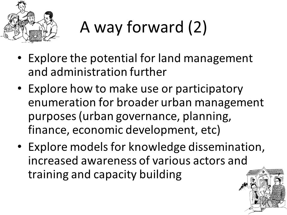 A way forward (2) Explore the potential for land management and administration further Explore how to make use or participatory enumeration for broade