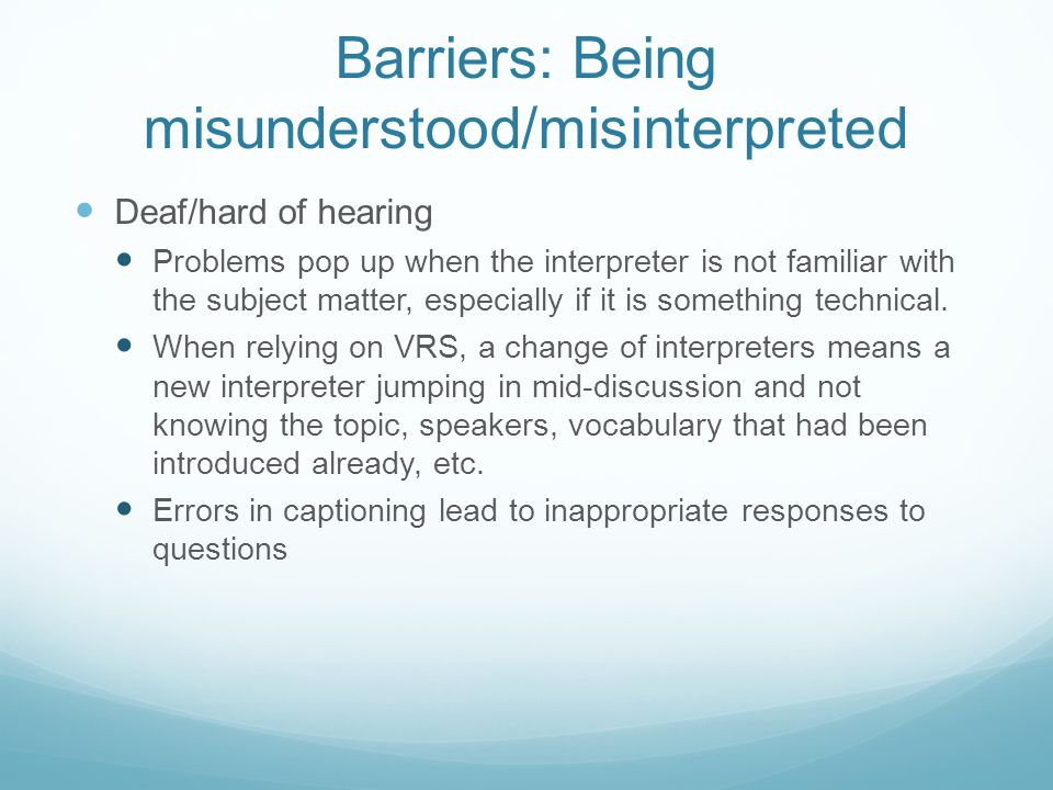 Barriers: Being misunderstood/misinterpreted Deaf/hard of hearing Problems pop up when the interpreter is not familiar with the subject matter, especially if it is something technical.