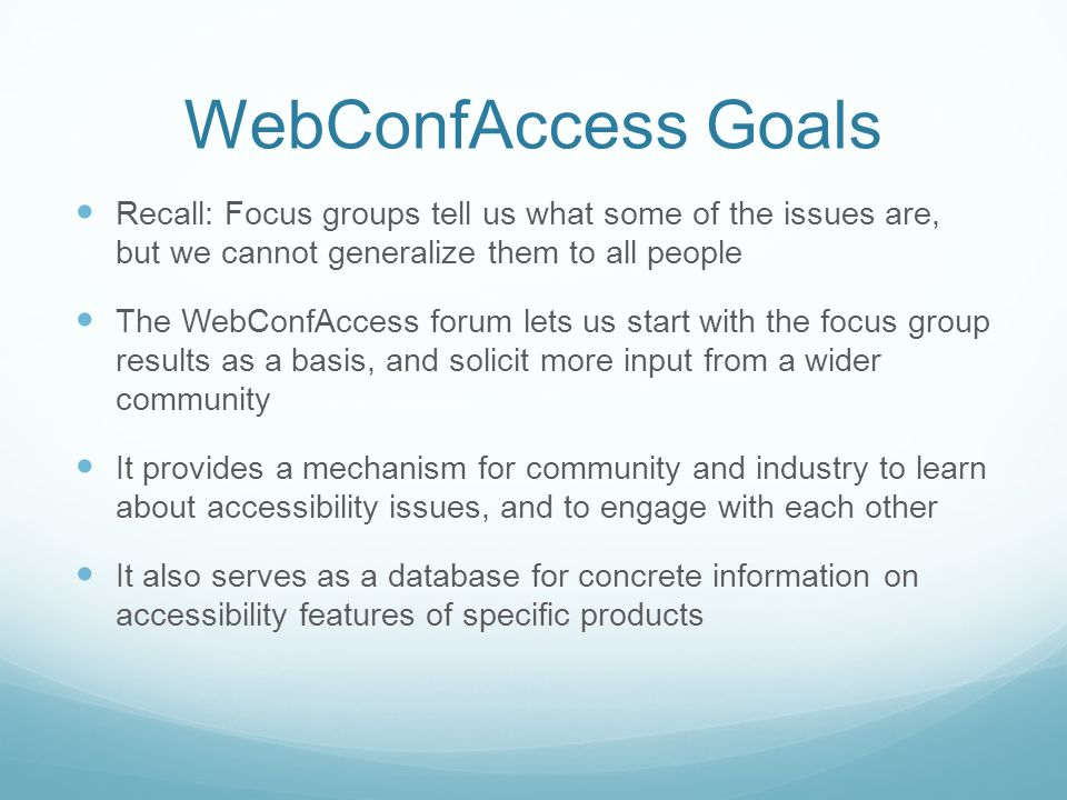 WebConfAccess Goals Recall: Focus groups tell us what some of the issues are, but we cannot generalize them to all people The WebConfAccess forum lets us start with the focus group results as a basis, and solicit more input from a wider community It provides a mechanism for community and industry to learn about accessibility issues, and to engage with each other It also serves as a database for concrete information on accessibility features of specific products
