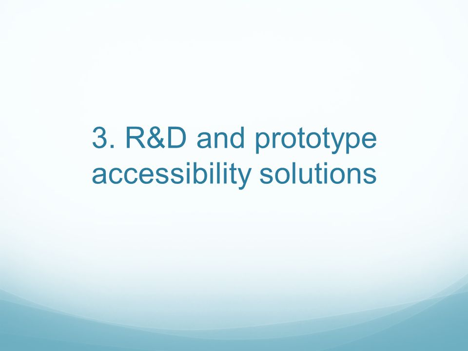 3. R&D and prototype accessibility solutions