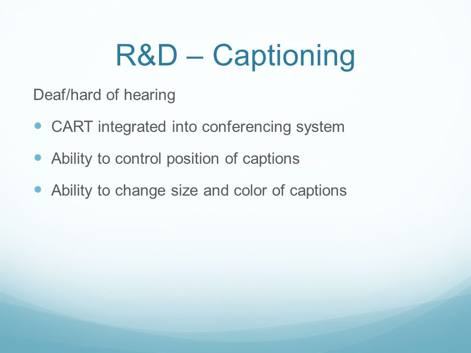 R&D – Captioning Deaf/hard of hearing CART integrated into conferencing system Ability to control position of captions Ability to change size and color of captions