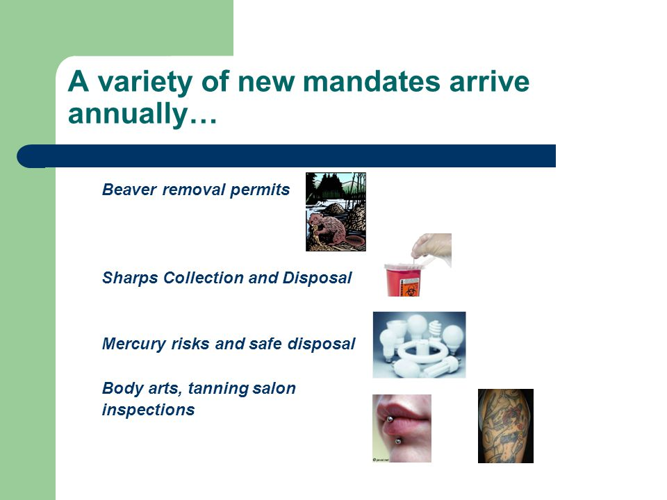 A variety of new mandates arrive annually… Beaver removal permits Sharps Collection and Disposal Mercury risks and safe disposal Body arts, tanning sa