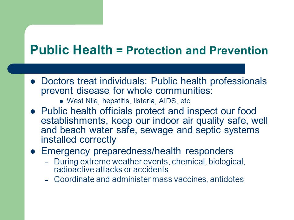 Public Health=Public Protection Protect our families from communicable diseases Ensure safe drinking water: private wells and groundwater Responsible for proper sewage and septic installation License and inspect food distribution – local farms, restaurants, supermarkets, senior centers Investigate consumer complaints – housing, garbage, food, illegal dumping Ensure water quality in beaches and pools Ensure safe and sanitary summer camps, motels and campgrounds Safe operation of landfills; housing inspections Coordinating Emergency response: public health aspects; chemical exposures