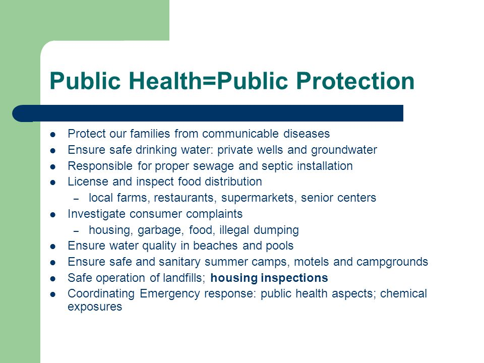 Public Health=Public Protection Protect our families from communicable diseases Ensure safe drinking water: private wells and groundwater Responsible