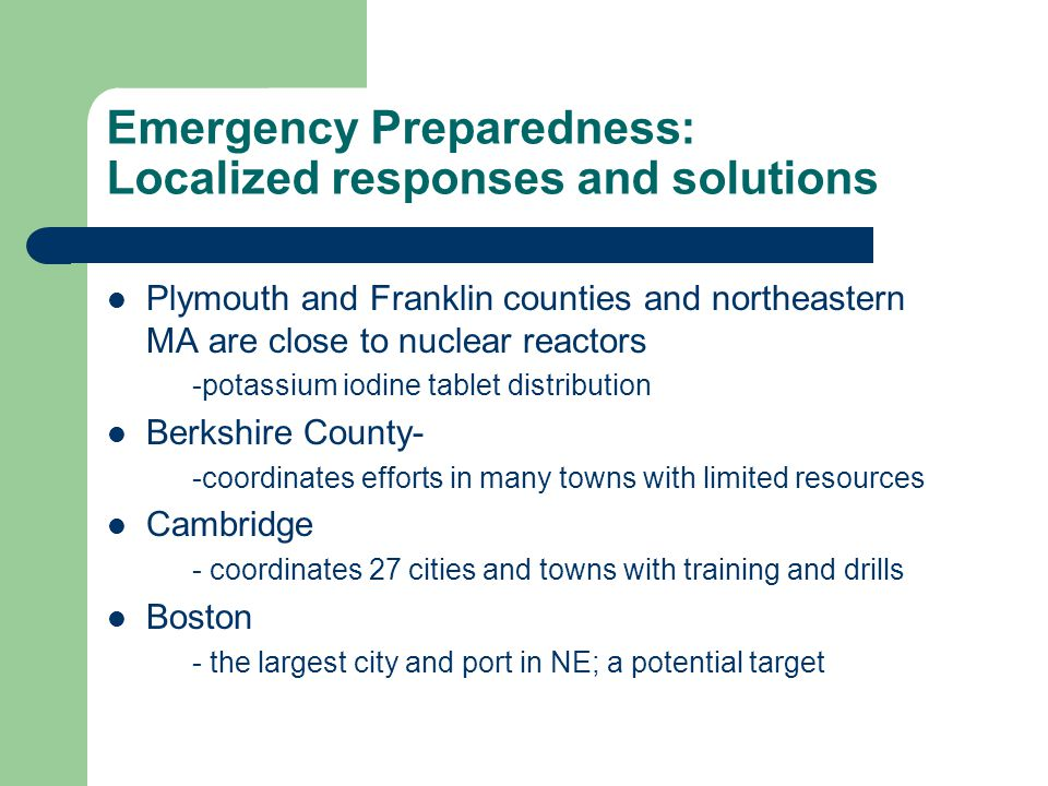 Emergency Preparedness: Localized responses and solutions Plymouth and Franklin counties and northeastern MA are close to nuclear reactors -potassium