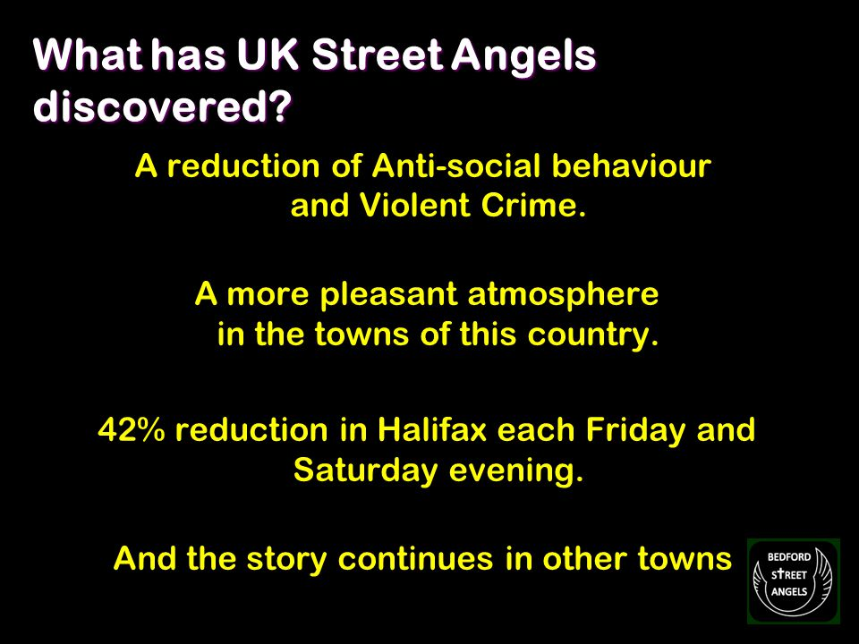 What has UK Street Angels discovered? A reduction of Anti-social behaviour and Violent Crime. A more pleasant atmosphere in the towns of this country.