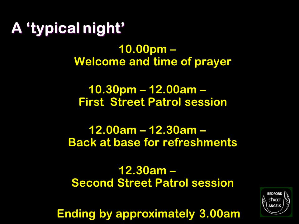 A typical night 10.00pm – Welcome and time of prayer 10.30pm – 12.00am – First Street Patrol session 12.00am – 12.30am – Back at base for refreshments