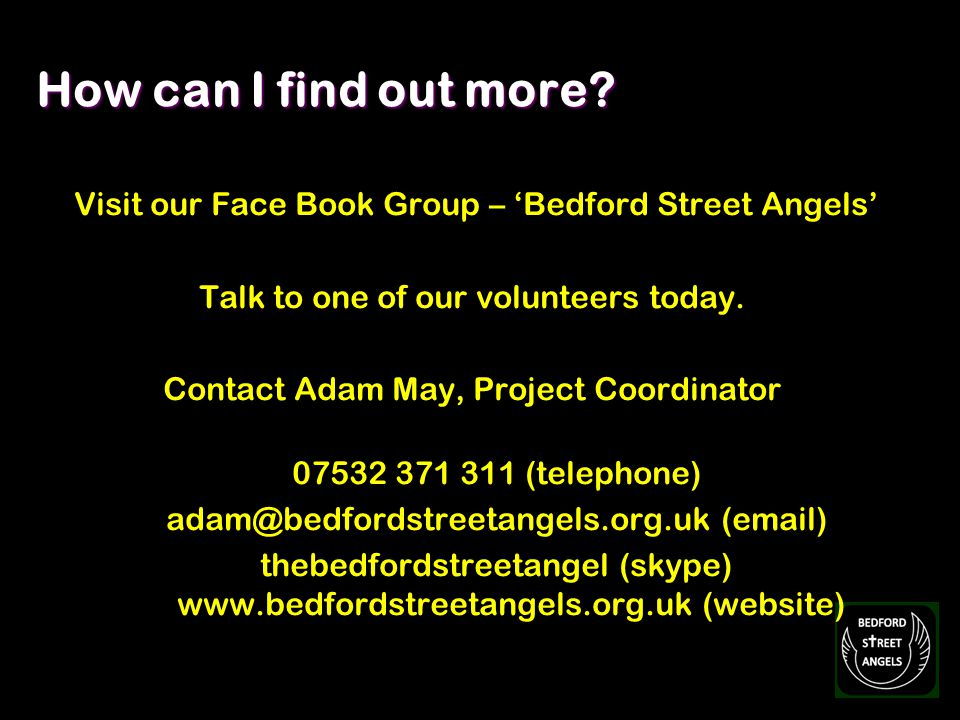 How can I find out more? Visit our Face Book Group – Bedford Street Angels Talk to one of our volunteers today. Contact Adam May, Project Coordinator